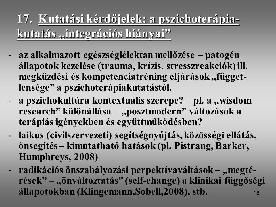 """18 17. Kutatási kérdőjelek: a pszichoterápia- kutatás """"integrációs hiányai"""" -az alkalmazott egészséglélektan mellőzése – patogén állapotok kezelése (t"""