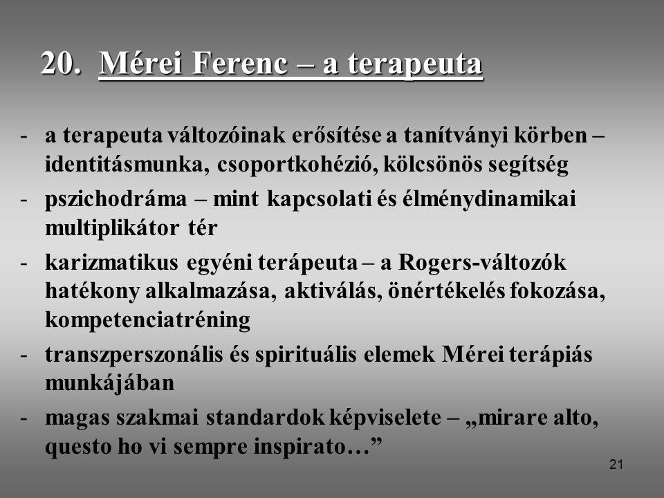 21 20. Mérei Ferenc – a terapeuta -a terapeuta változóinak erősítése a tanítványi körben – identitásmunka, csoportkohézió, kölcsönös segítség -pszicho