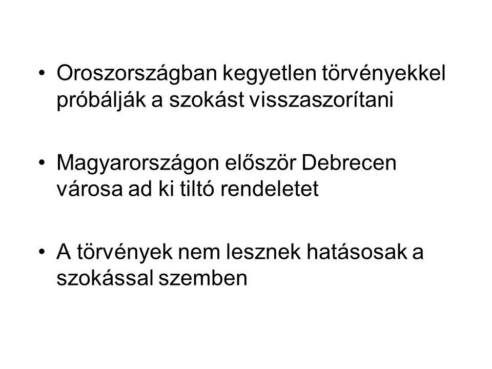 •Oroszországban kegyetlen törvényekkel próbálják a szokást visszaszorítani •Magyarországon először Debrecen városa ad ki tiltó rendeletet •A törvények nem lesznek hatásosak a szokással szemben