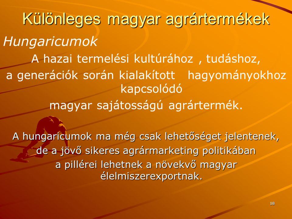 18 Különleges magyar agrártermékek Hungaricumok A hazai termelési kultúrához, tudáshoz, a generációk során kialakított hagyományokhoz kapcsolódó magyar sajátosságú agrártermék.