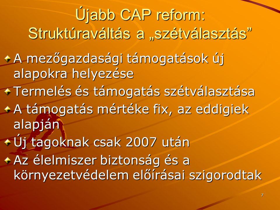 """7 Újabb CAP reform: Struktúraváltás a """"szétválasztás A mezőgazdasági támogatások új alapokra helyezése Termelés és támogatás szétválasztása A támogatás mértéke fix, az eddigiek alapján Új tagoknak csak 2007 után Az élelmiszer biztonság és a környezetvédelem előírásai szigorodtak"""