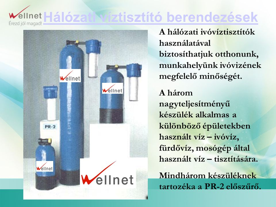 Hálózati víztisztító berendezések A hálózati ivóvíztisztítók használatával biztosíthatjuk otthonunk, munkahelyünk ivóvizének megfelelő minőségét. A há