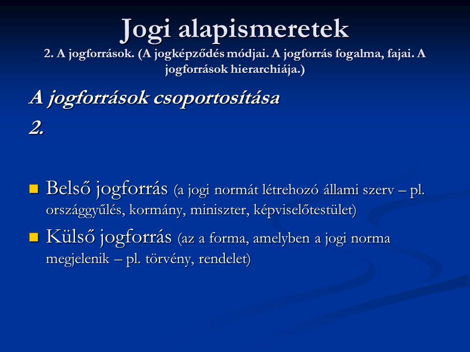 Jogi alapismeretek 2. A jogforrások. (A jogképződés módjai. A jogforrás fogalma, fajai. A jogforrások hierarchiája.) A jogforrások csoportosítása 2. 