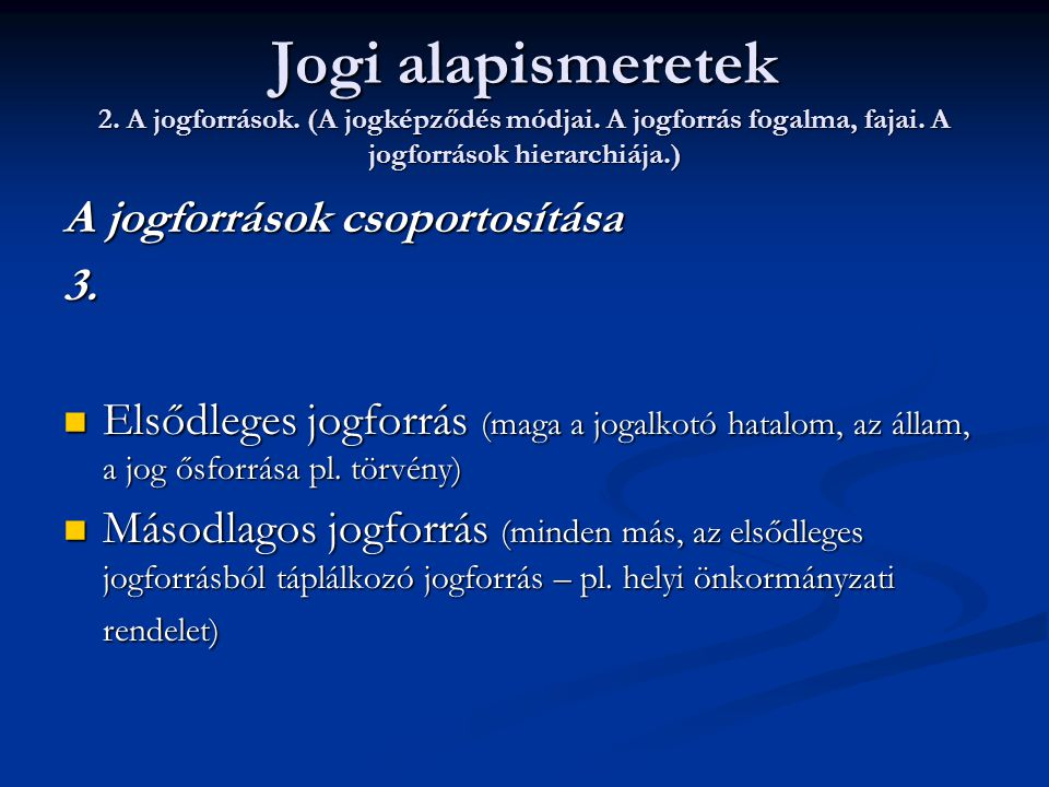 Jogi alapismeretek 2. A jogforrások. (A jogképződés módjai. A jogforrás fogalma, fajai. A jogforrások hierarchiája.) A jogforrások csoportosítása 3. 
