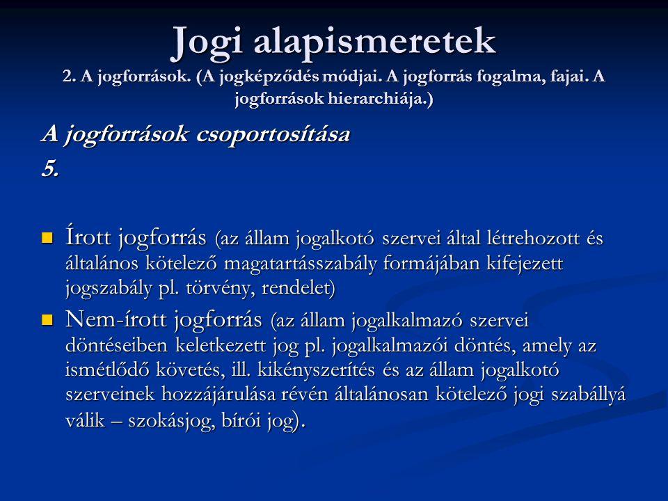 Jogi alapismeretek 2. A jogforrások. (A jogképződés módjai. A jogforrás fogalma, fajai. A jogforrások hierarchiája.) A jogforrások csoportosítása 5. 