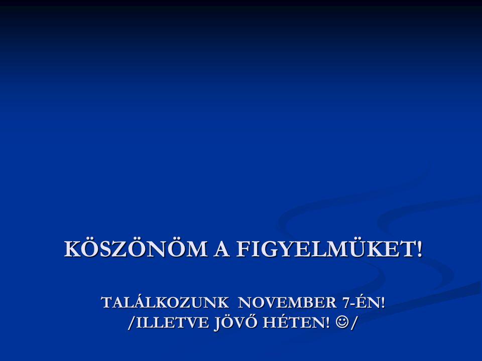 KÖSZÖNÖM A FIGYELMÜKET! TALÁLKOZUNK NOVEMBER 7-ÉN! /ILLETVE JÖVŐ HÉTEN!  /