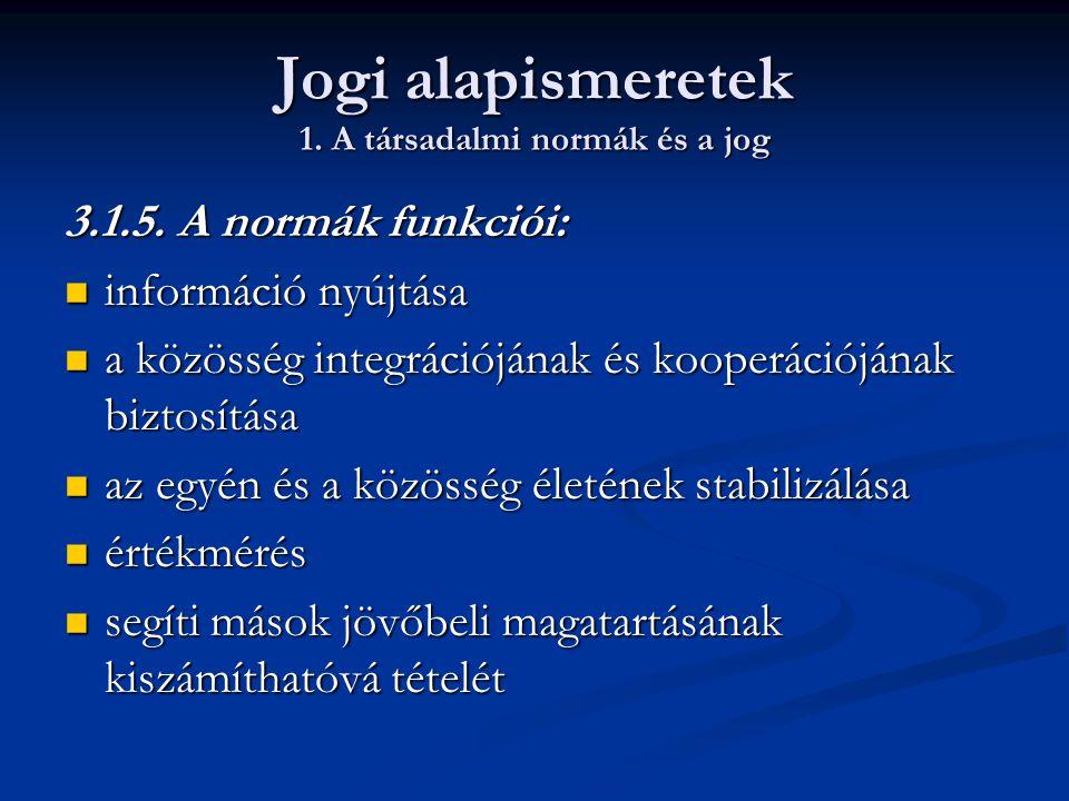 Jogi alapismeretek 1. A társadalmi normák és a jog 3.1.5. A normák funkciói:  információ nyújtása  a közösség integrációjának és kooperációjának biz