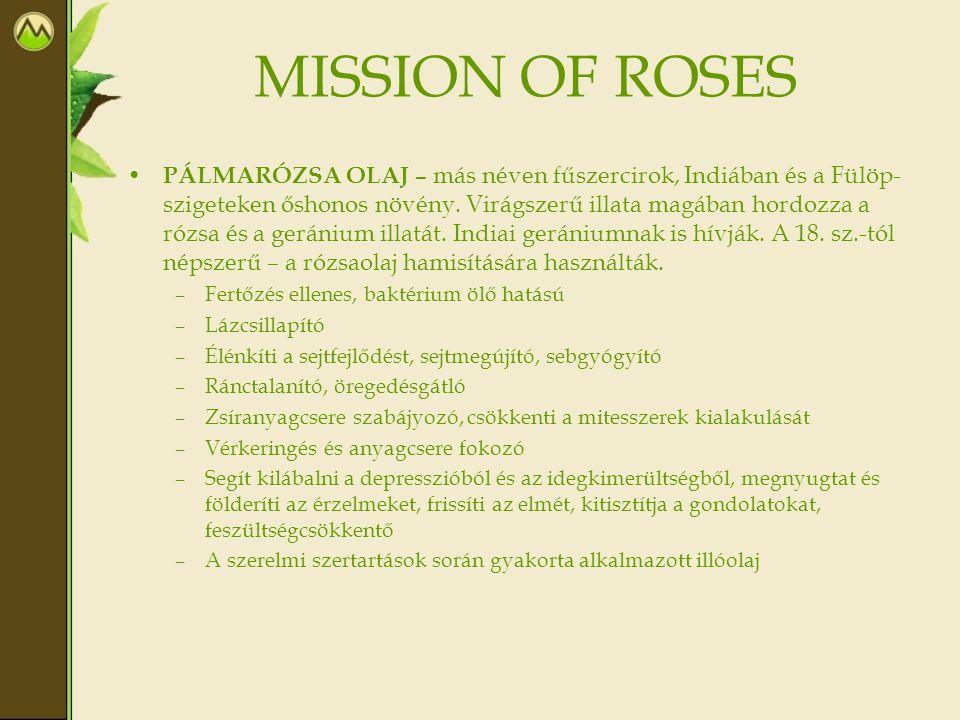 MISSION OF ROSES • RÓZSAOLAJ – őshazája Perzsia, 32 millió éves ősmaradványait is megtalálták, több, mint 5000 rózsafaj ismert, de csak hármat használnak illóolaj kinyerésére (damaszkuszi, káposzta, vörös parlagi).