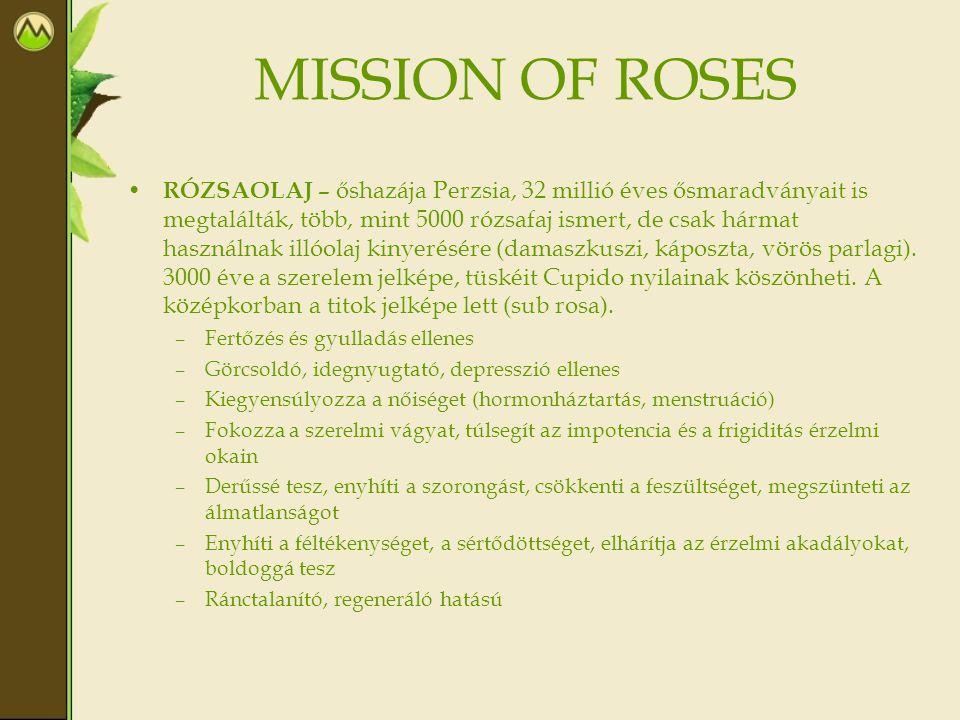 MISSION OF ROSES • RÓZSAOLAJ – őshazája Perzsia, 32 millió éves ősmaradványait is megtalálták, több, mint 5000 rózsafaj ismert, de csak hármat használ