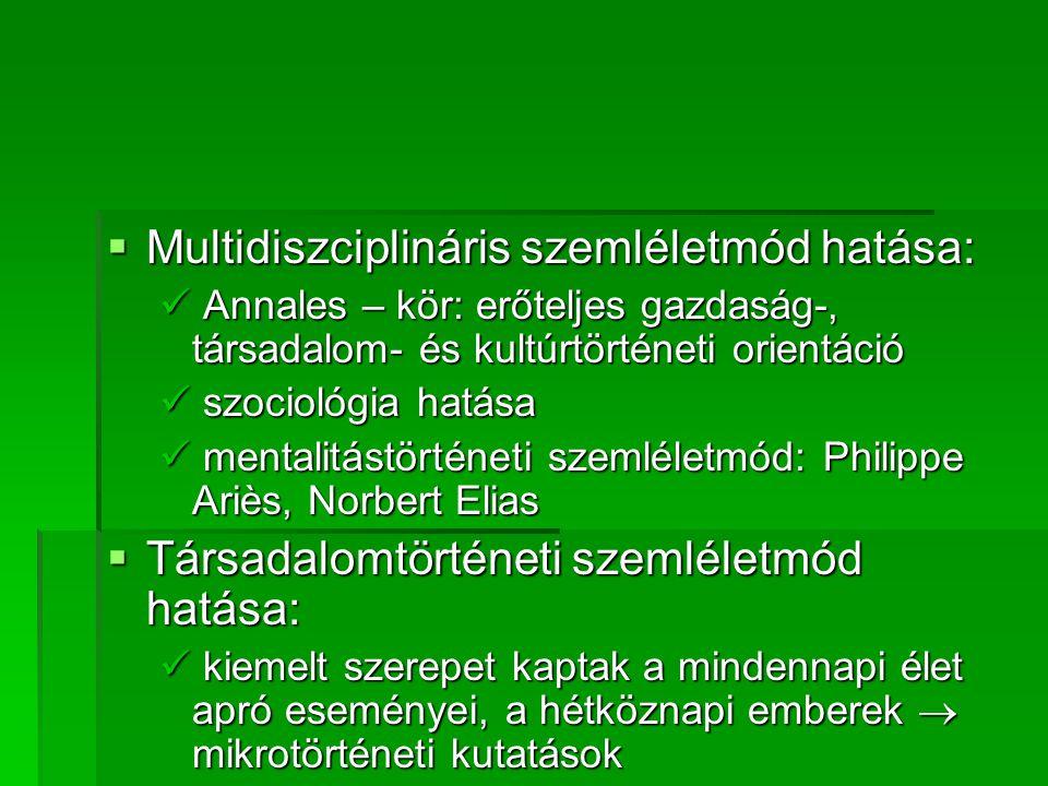  Multidiszciplináris szemléletmód hatása:  Annales – kör: erőteljes gazdaság-, társadalom- és kultúrtörténeti orientáció  szociológia hatása  ment