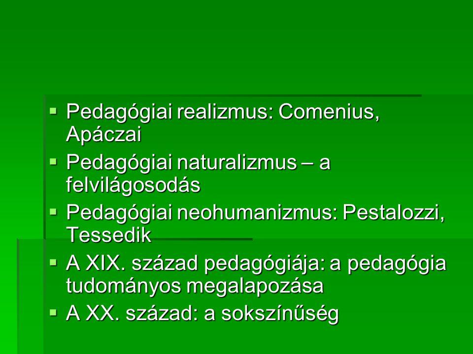  Pedagógiai realizmus: Comenius, Apáczai  Pedagógiai naturalizmus – a felvilágosodás  Pedagógiai neohumanizmus: Pestalozzi, Tessedik  A XIX. száza