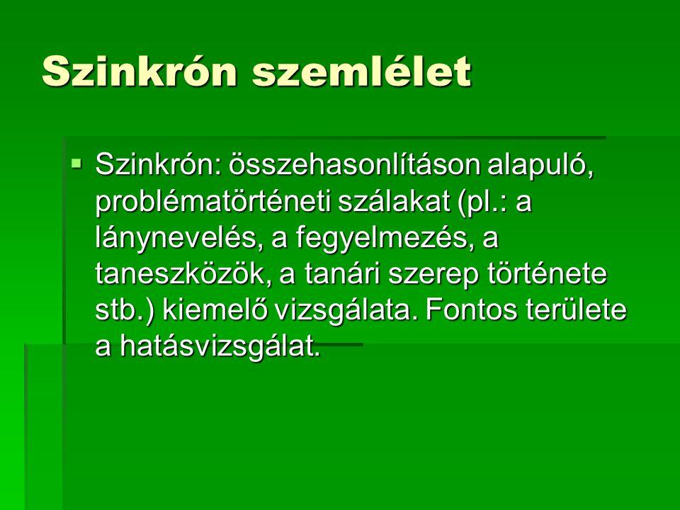 Szinkrón szemlélet  Szinkrón: összehasonlításon alapuló, problématörténeti szálakat (pl.: a lánynevelés, a fegyelmezés, a taneszközök, a tanári szere