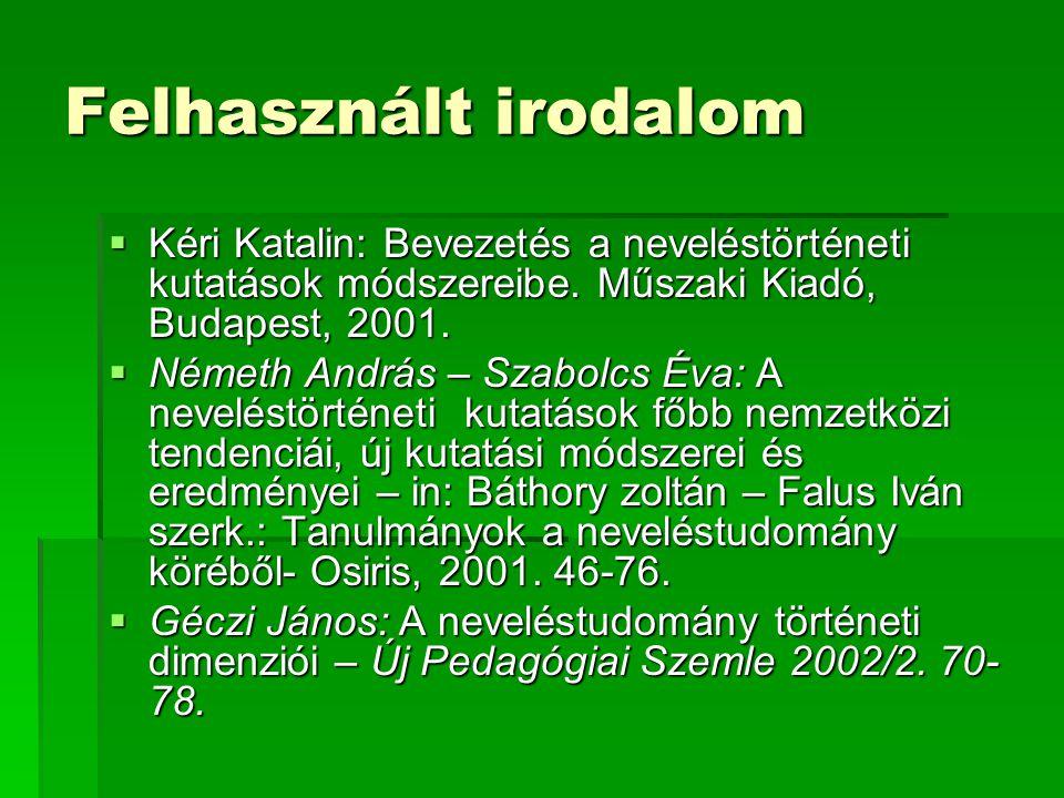 Felhasznált irodalom  Kéri Katalin: Bevezetés a neveléstörténeti kutatások módszereibe. Műszaki Kiadó, Budapest, 2001.  Németh András – Szabolcs Éva