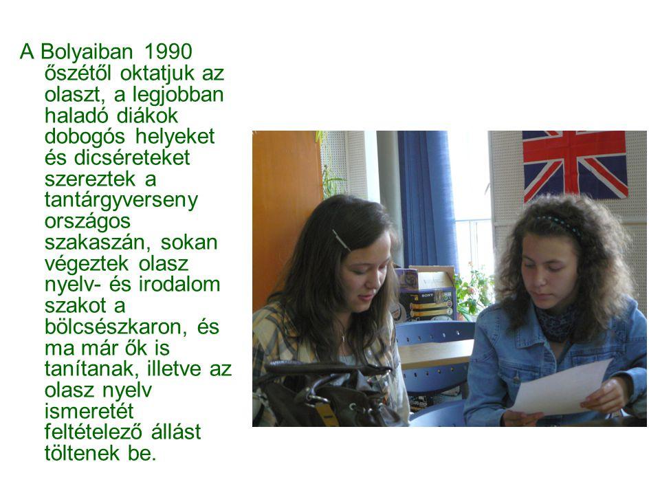 A Bolyaiban 1990 őszétől oktatjuk az olaszt, a legjobban haladó diákok dobogós helyeket és dicséreteket szereztek a tantárgyverseny országos szakaszán, sokan végeztek olasz nyelv- és irodalom szakot a bölcsészkaron, és ma már ők is tanítanak, illetve az olasz nyelv ismeretét feltételező állást töltenek be.