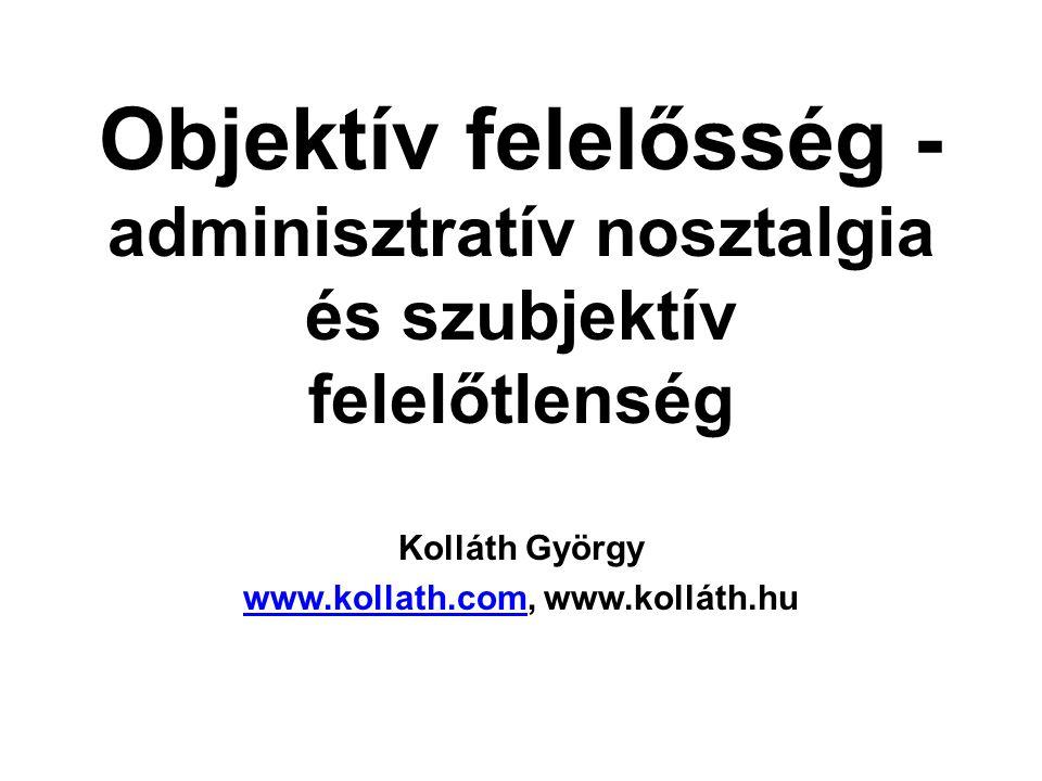 Objektív felelősség - adminisztratív nosztalgia és szubjektív felelőtlenség Kolláth György www.kollath.comwww.kollath.com, www.kolláth.hu