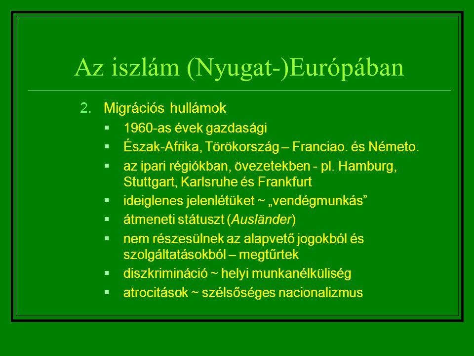 Az iszlám (Nyugat-)Európában 2.Migrációs hullámok  1960-as évek gazdasági  Észak-Afrika, Törökország – Franciao. és Németo.  az ipari régiókban, öv