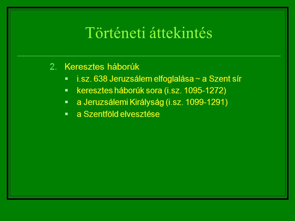 Történeti áttekintés 2.Keresztes háborúk  i.sz. 638 Jeruzsálem elfoglalása ~ a Szent sír  keresztes háborúk sora (i.sz. 1095-1272)  a Jeruzsálemi K