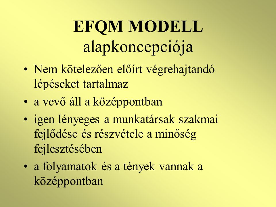 EFQM MODELL alapkoncepciója •Nem kötelezően előírt végrehajtandó lépéseket tartalmaz •a vevő áll a középpontban •igen lényeges a munkatársak szakmai fejlődése és részvétele a minőség fejlesztésében •a folyamatok és a tények vannak a középpontban