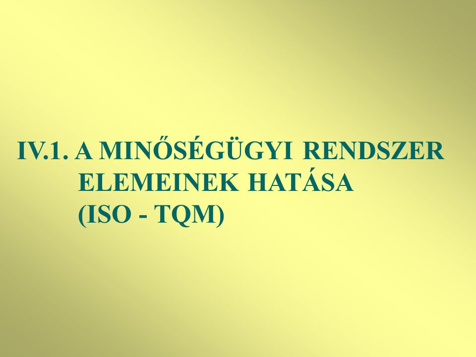 IV.1. A MINŐSÉGÜGYI RENDSZER ELEMEINEK HATÁSA (ISO - TQM)