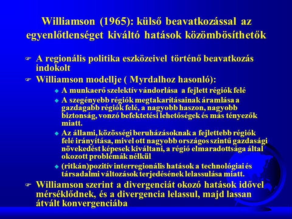 Williamson (1965): külső beavatkozással az egyenlőtlenséget kiváltó hatások közömbösíthetők F A regionális politika eszközeivel történő beavatkozás indokolt F Williamson modellje ( Myrdalhoz hasonló): u A munkaerő szelektív vándorlása a fejlett régiók felé u A szegényebb régiók megtakarításainak áramlása a gazdagabb régiók felé, a nagyobb haszon, nagyobb biztonság, vonzó befektetési lehetőségek és más tényezők miatt.