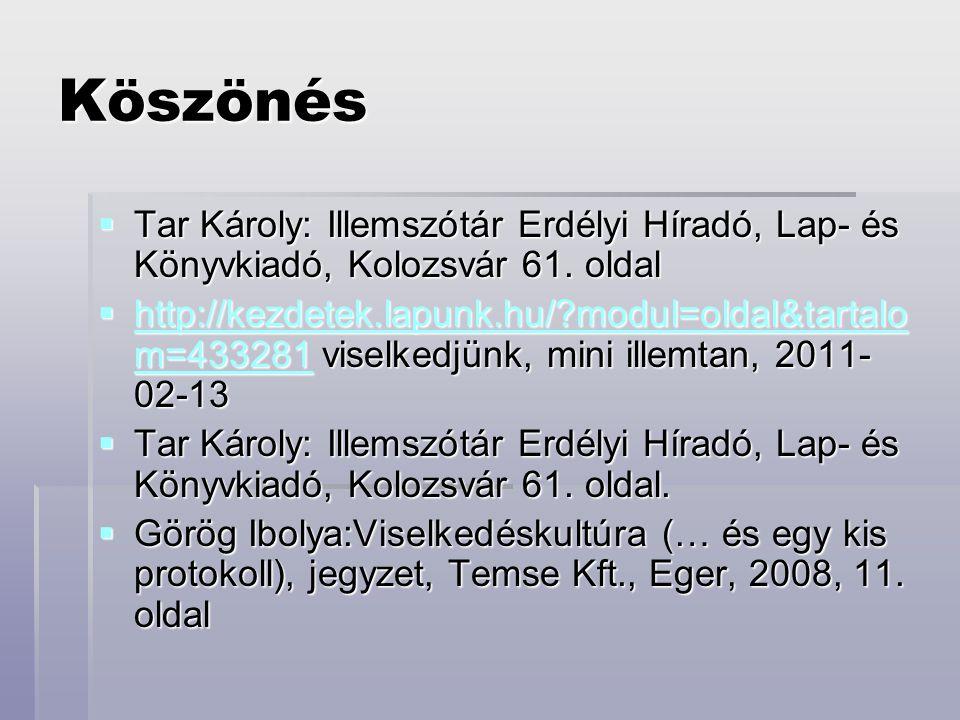 Köszönés  Tar Károly: Illemszótár Erdélyi Híradó, Lap- és Könyvkiadó, Kolozsvár 61. oldal  http://kezdetek.lapunk.hu/?modul=oldal&tartalo m=433281 v