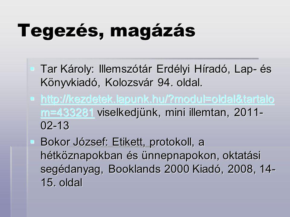 Tegezés, magázás  Tar Károly: Illemszótár Erdélyi Híradó, Lap- és Könyvkiadó, Kolozsvár 94. oldal.  http://kezdetek.lapunk.hu/?modul=oldal&tartalo m