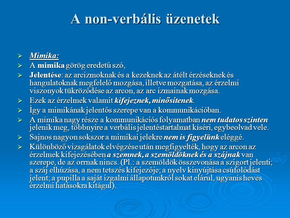 A non-verbális üzenetek  Mimika:  A mimika görög eredetű szó,  Jelentése: az arcizmoknak és a kezeknek az átélt érzéseknek és hangulatoknak megfele
