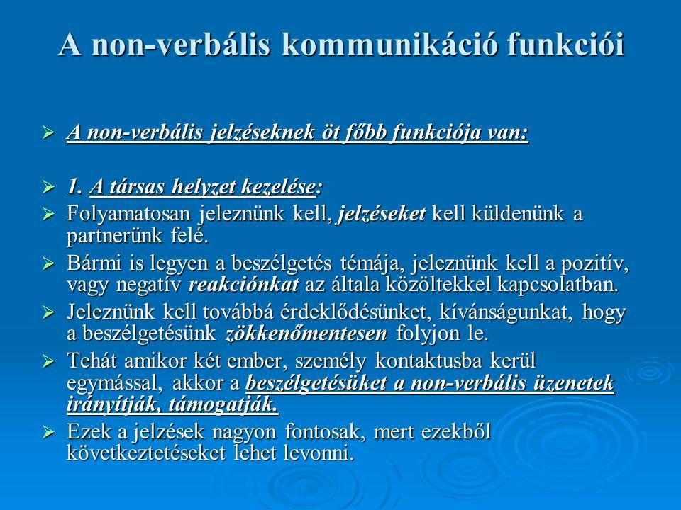 A non-verbális kommunikáció funkciói  A non-verbális jelzéseknek öt főbb funkciója van:  1. A társas helyzet kezelése:  Folyamatosan jeleznünk kell