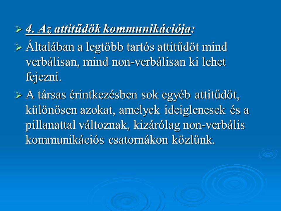  4. Az attitűdök kommunikációja:  Általában a legtöbb tartós attitűdöt mind verbálisan, mind non-verbálisan ki lehet fejezni.  A társas érintkezésb
