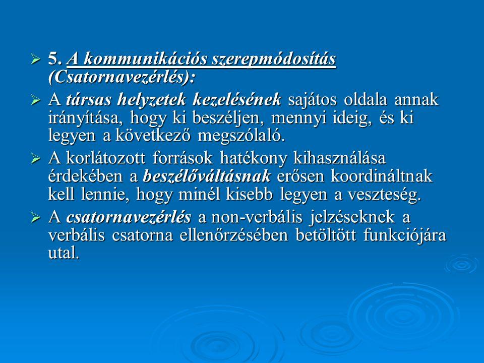  5. A kommunikációs szerepmódosítás (Csatornavezérlés):  A társas helyzetek kezelésének sajátos oldala annak irányítása, hogy ki beszéljen, mennyi i