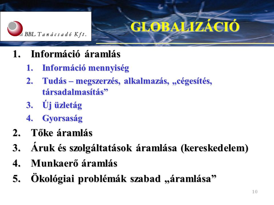 """10 GLOBALIZÁCIÓ 1.Információ áramlás 1.Információ mennyiség 2.Tudás – megszerzés, alkalmazás, """"cégesítés, társadalmasítás"""" 3.Új üzletág 4.Gyorsaság 2."""