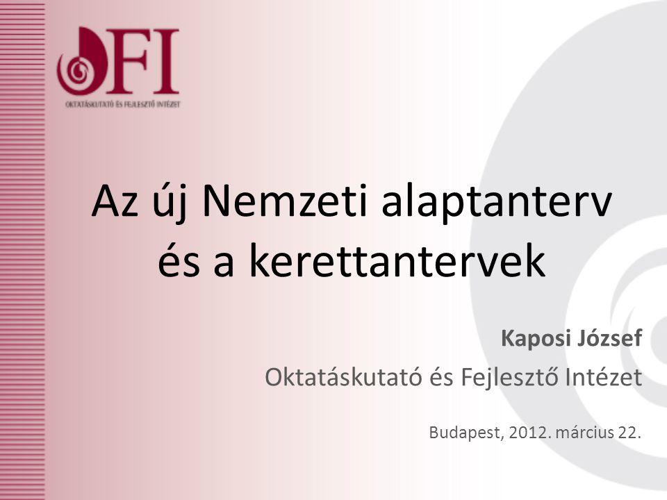 Az új Nemzeti alaptanterv és a kerettantervek Kaposi József Oktatáskutató és Fejlesztő Intézet Budapest, 2012.