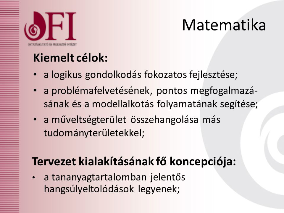 Matematika Kiemelt célok: • a logikus gondolkodás fokozatos fejlesztése; • a problémafelvetésének, pontos megfogalmazá- sának és a modellalkotás folyamatának segítése; • a műveltségterület összehangolása más tudományterületekkel; Tervezet kialakításának fő koncepciója: • a tananyagtartalomban jelentős hangsúlyeltolódások legyenek;