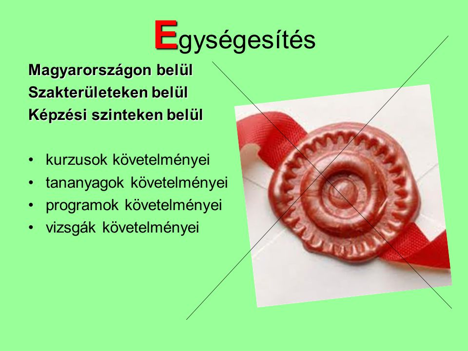 E E gységesítés Magyarországon belül Szakterületeken belül Képzési szinteken belül •kurzusok követelményei •tananyagok követelményei •programok követe