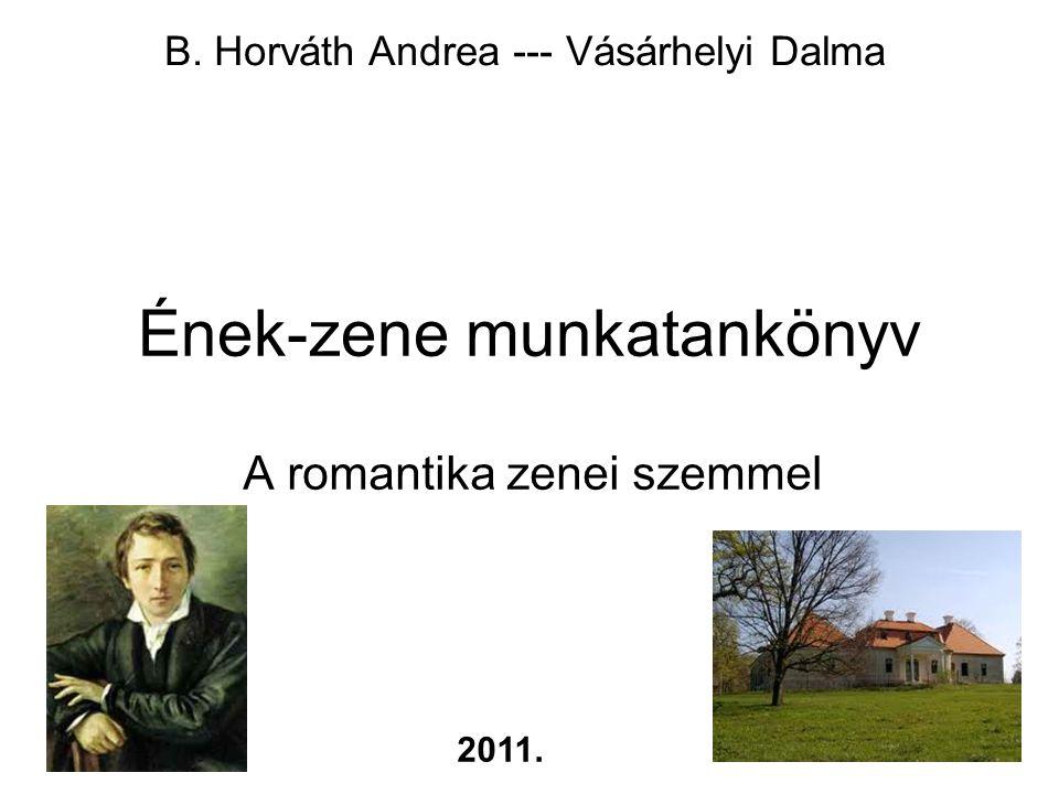 1 Ének-zene munkatankönyv A romantika zenei szemmel B. Horváth Andrea --- Vásárhelyi Dalma 2011.