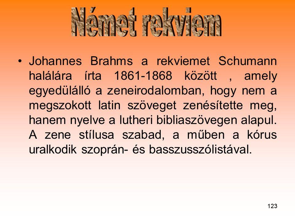 123 •Johannes Brahms a rekviemet Schumann halálára írta 1861-1868 között, amely egyedülálló a zeneirodalomban, hogy nem a megszokott latin szöveget zenésítette meg, hanem nyelve a lutheri bibliaszövegen alapul.