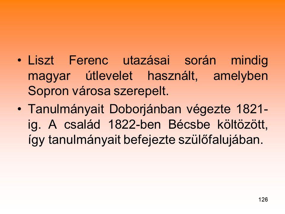 126 •Liszt Ferenc utazásai során mindig magyar útlevelet használt, amelyben Sopron városa szerepelt.