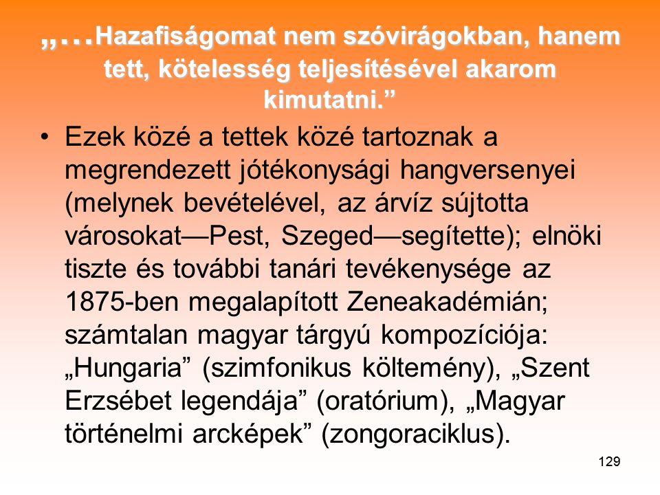 """129 """"…Hazafiságomat nem szóvirágokban, hanem tett, kötelesség teljesítésével akarom kimutatni. •Ezek közé a tettek közé tartoznak a megrendezett jótékonysági hangversenyei (melynek bevételével, az árvíz sújtotta városokat—Pest, Szeged—segítette); elnöki tiszte és további tanári tevékenysége az 1875-ben megalapított Zeneakadémián; számtalan magyar tárgyú kompozíciója: """"Hungaria (szimfonikus költemény), """"Szent Erzsébet legendája (oratórium), """"Magyar történelmi arcképek (zongoraciklus)."""