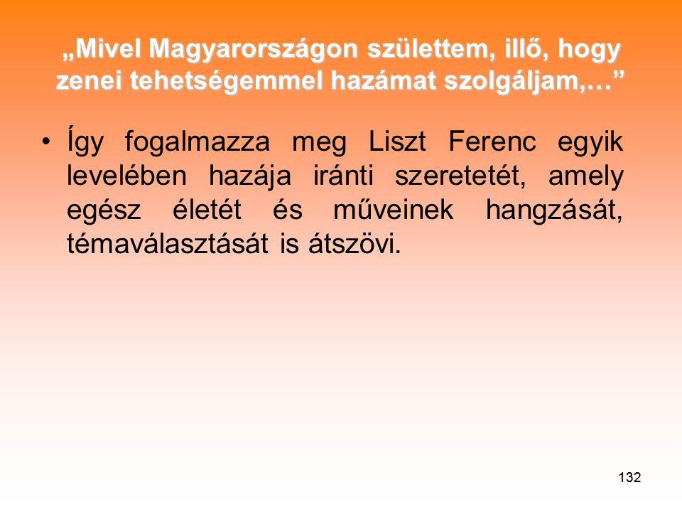 """132 """"Mivel Magyarországon születtem, illő, hogy zenei tehetségemmel hazámat szolgáljam,… •Így fogalmazza meg Liszt Ferenc egyik levelében hazája iránti szeretetét, amely egész életét és műveinek hangzását, témaválasztását is átszövi."""