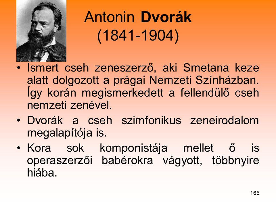 165 Antonin Dvorák (1841-1904) •Ismert cseh zeneszerző, aki Smetana keze alatt dolgozott a prágai Nemzeti Színházban.