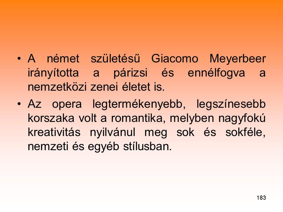183 •A német születésű Giacomo Meyerbeer irányította a párizsi és ennélfogva a nemzetközi zenei életet is.
