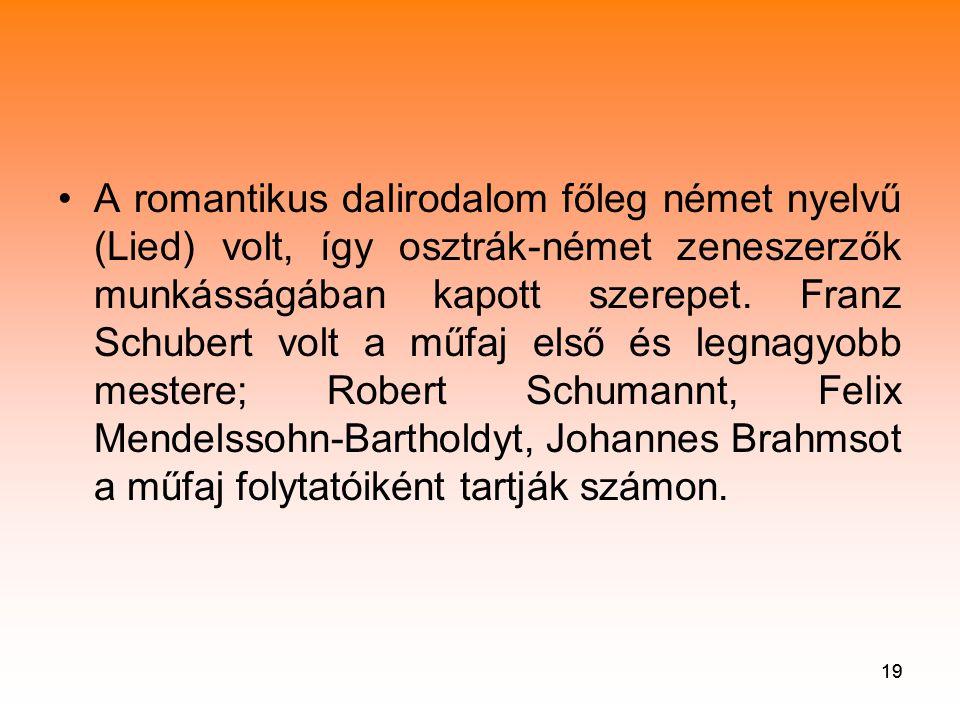 19 •A romantikus dalirodalom főleg német nyelvű (Lied) volt, így osztrák-német zeneszerzők munkásságában kapott szerepet.