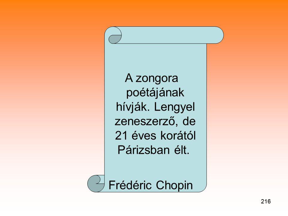 216 A zongora poétájának hívják.Lengyel zeneszerző, de 21 éves korától Párizsban élt.