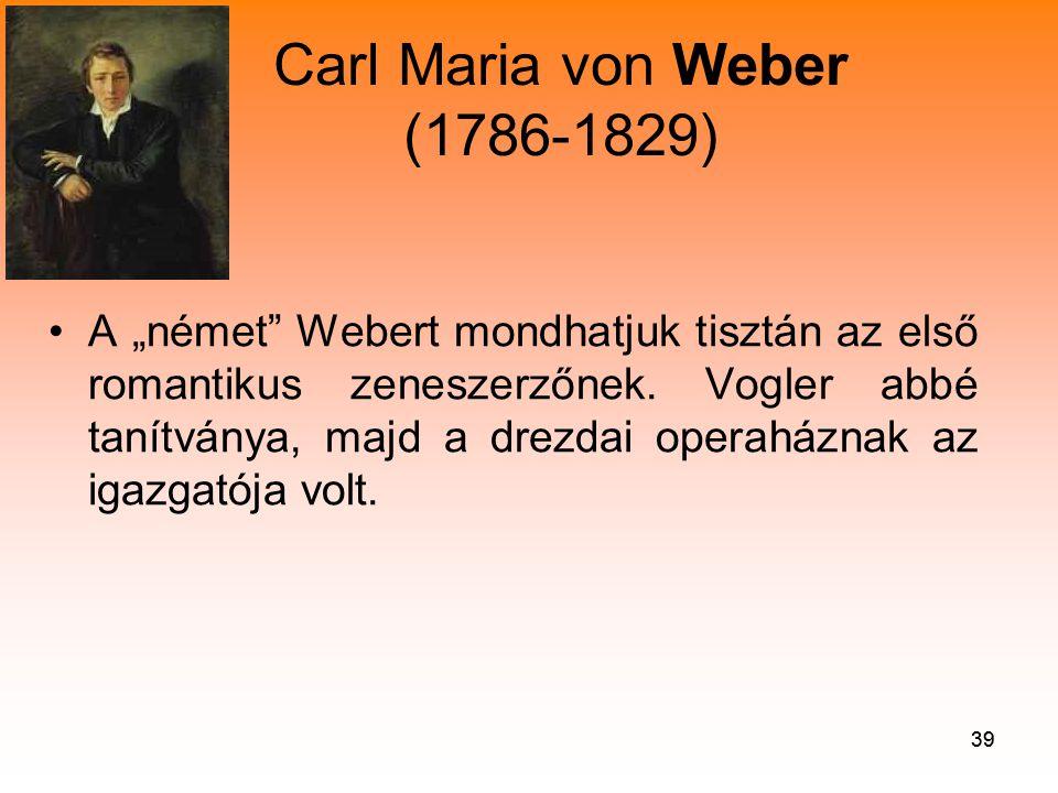 """39 Carl Maria von Weber (1786-1829) •A """"német Webert mondhatjuk tisztán az első romantikus zeneszerzőnek."""