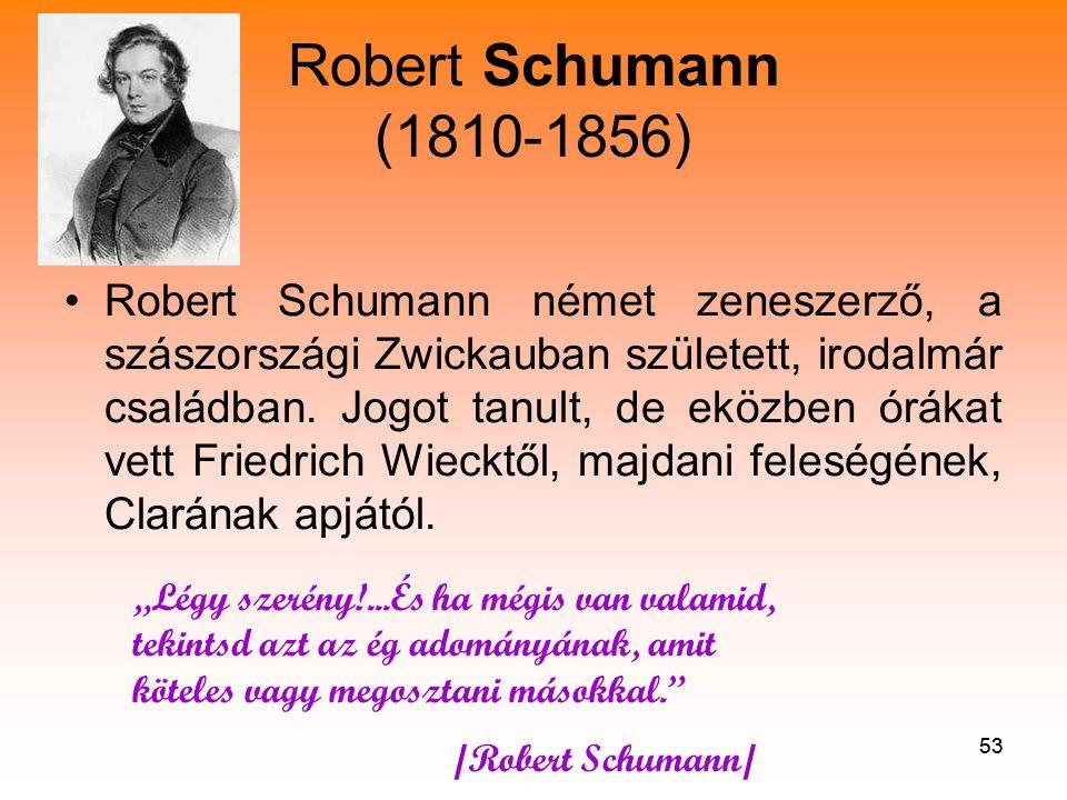 53 Robert Schumann (1810-1856) •Robert Schumann német zeneszerző, a szászországi Zwickauban született, irodalmár családban.