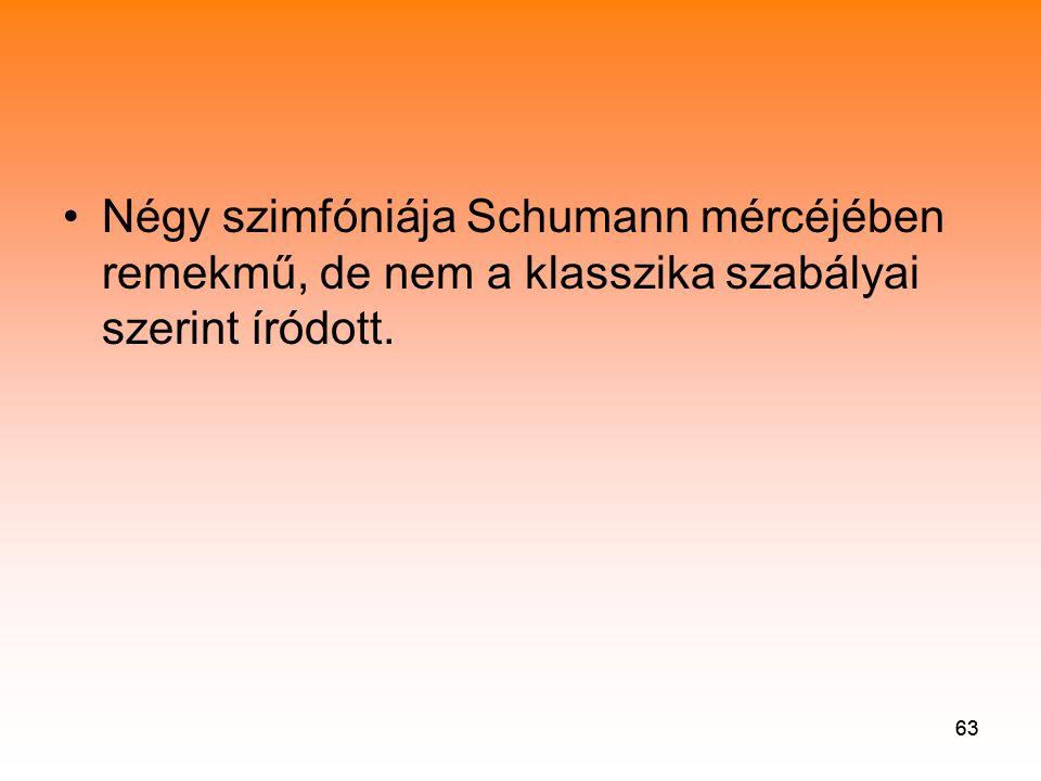 63 •Négy szimfóniája Schumann mércéjében remekmű, de nem a klasszika szabályai szerint íródott.