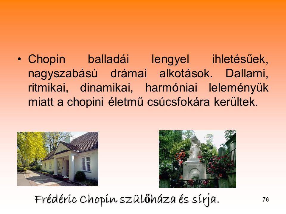 76 •Chopin balladái lengyel ihletésűek, nagyszabású drámai alkotások.