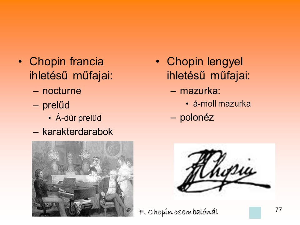 77 •Chopin francia ihletésű műfajai: –nocturne –prelűd •Á-dúr prelűd –karakterdarabok •Chopin lengyel ihletésű műfajai: –mazurka: •á-moll mazurka –polonéz F.