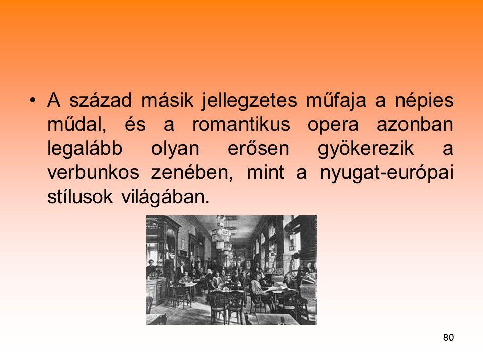 80 •A század másik jellegzetes műfaja a népies műdal, és a romantikus opera azonban legalább olyan erősen gyökerezik a verbunkos zenében, mint a nyugat-európai stílusok világában.