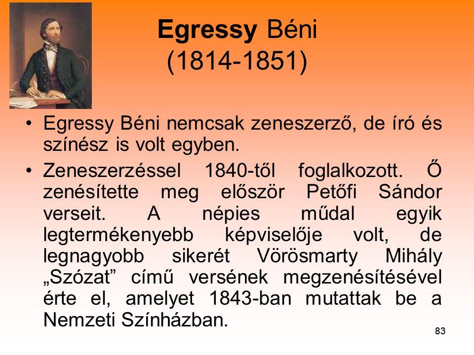 83 Egressy Béni (1814-1851) •Egressy Béni nemcsak zeneszerző, de író és színész is volt egyben.